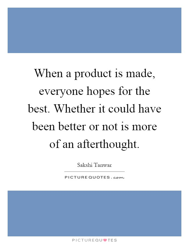 When a product is made, everyone hopes for the best. Whether it could have been better or not is more of an afterthought Picture Quote #1