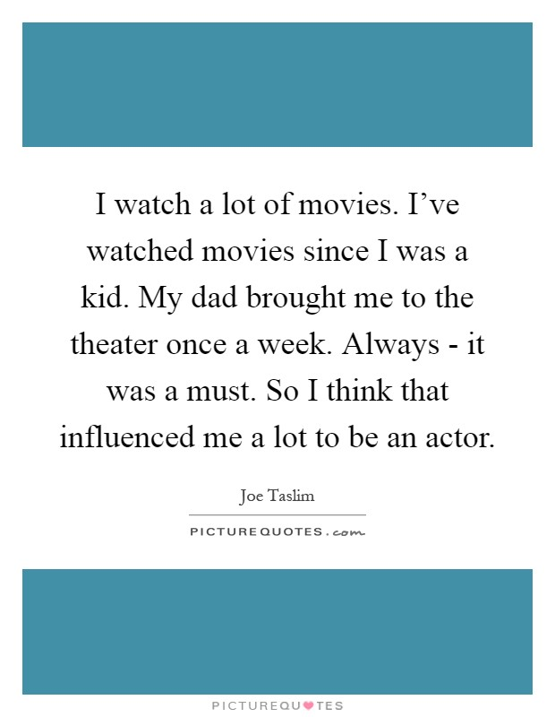 I watch a lot of movies. I've watched movies since I was a kid. My dad brought me to the theater once a week. Always - it was a must. So I think that influenced me a lot to be an actor Picture Quote #1