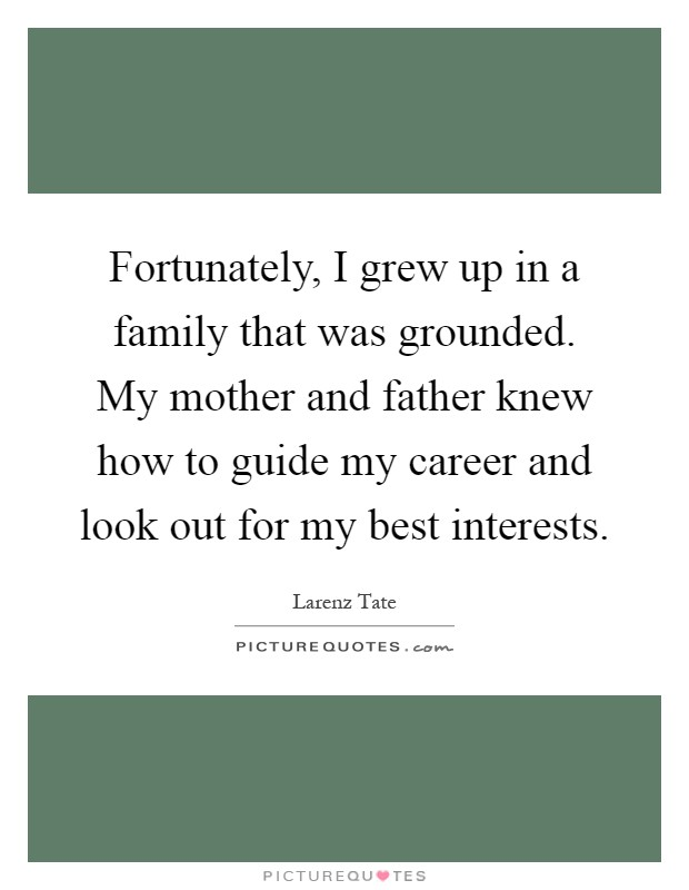 Fortunately, I grew up in a family that was grounded. My mother and father knew how to guide my career and look out for my best interests Picture Quote #1
