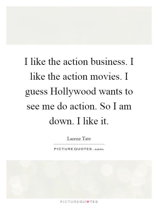 I like the action business. I like the action movies. I guess Hollywood wants to see me do action. So I am down. I like it Picture Quote #1