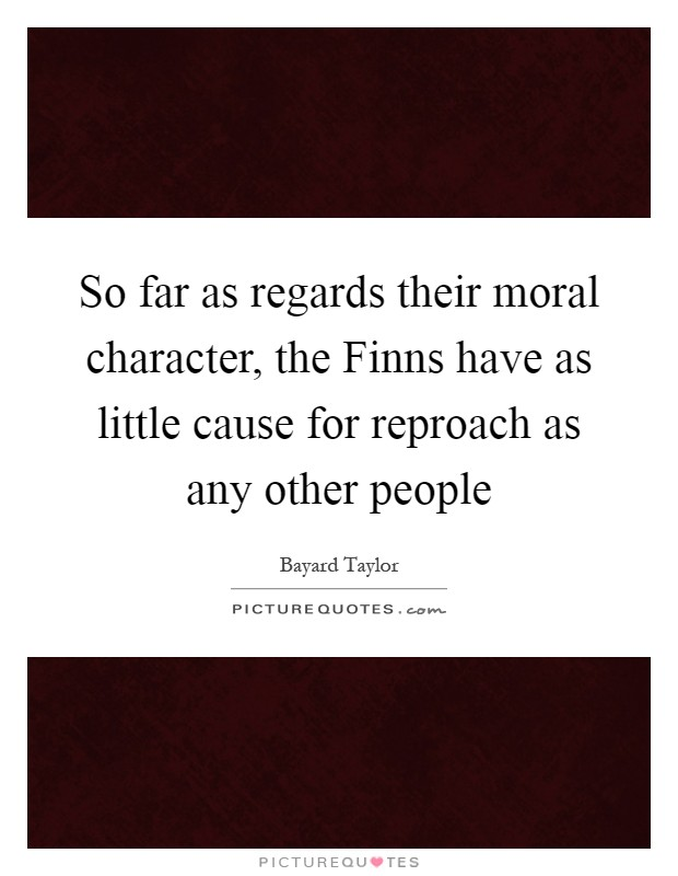 So far as regards their moral character, the Finns have as little cause for reproach as any other people Picture Quote #1