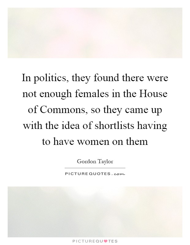 In politics, they found there were not enough females in the House of Commons, so they came up with the idea of shortlists having to have women on them Picture Quote #1