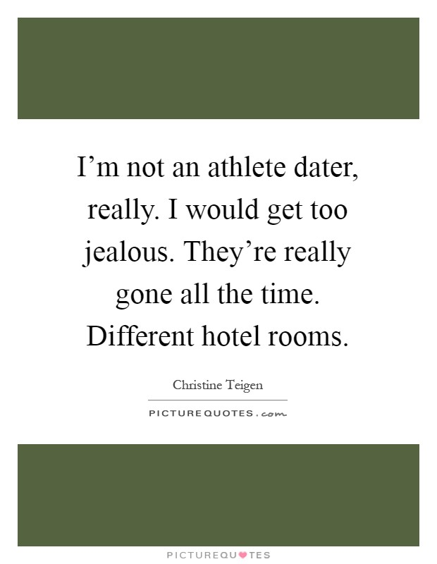 I'm not an athlete dater, really. I would get too jealous. They're really gone all the time. Different hotel rooms Picture Quote #1