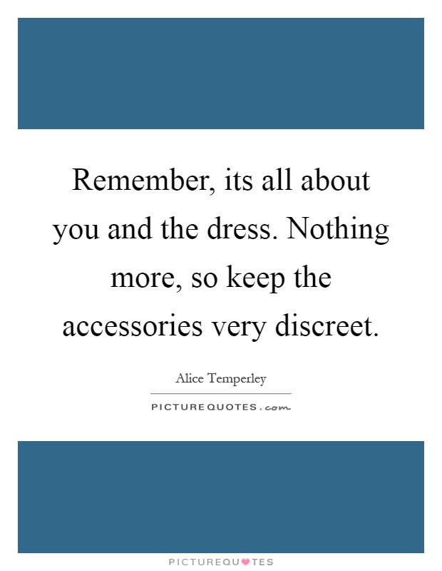 Remember, its all about you and the dress. Nothing more, so keep the accessories very discreet Picture Quote #1