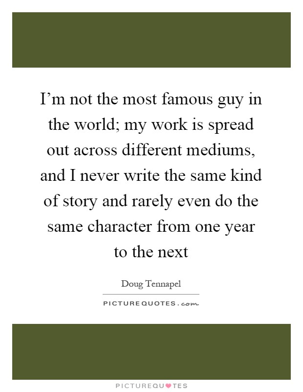 I'm not the most famous guy in the world; my work is spread out across different mediums, and I never write the same kind of story and rarely even do the same character from one year to the next Picture Quote #1