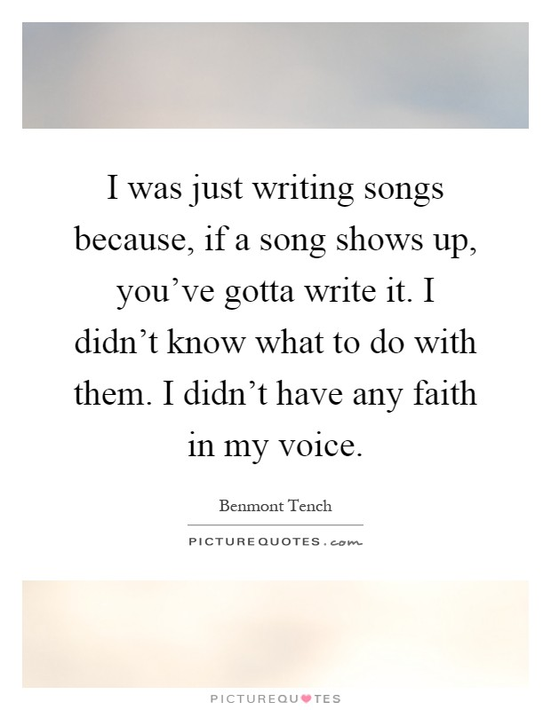 I was just writing songs because, if a song shows up, you've gotta write it. I didn't know what to do with them. I didn't have any faith in my voice Picture Quote #1
