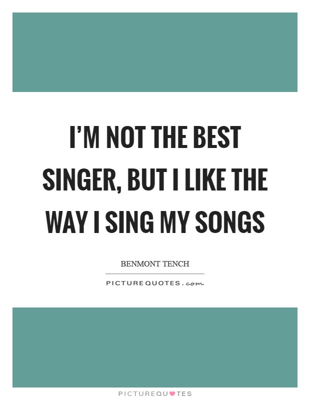 I'm not the best singer, but I like the way I sing my songs Picture Quote #1