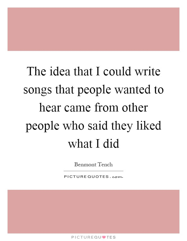 The idea that I could write songs that people wanted to hear came from other people who said they liked what I did Picture Quote #1