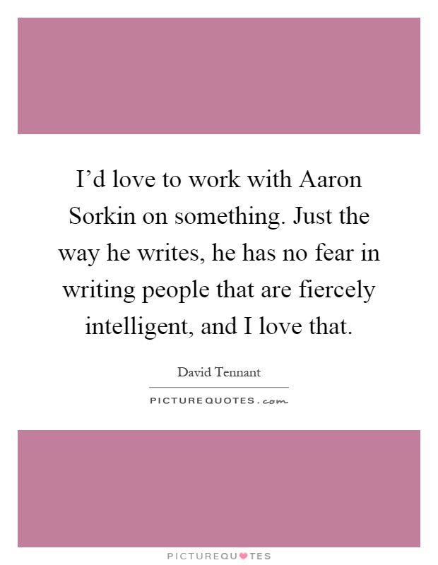 I'd love to work with Aaron Sorkin on something. Just the way he writes, he has no fear in writing people that are fiercely intelligent, and I love that Picture Quote #1