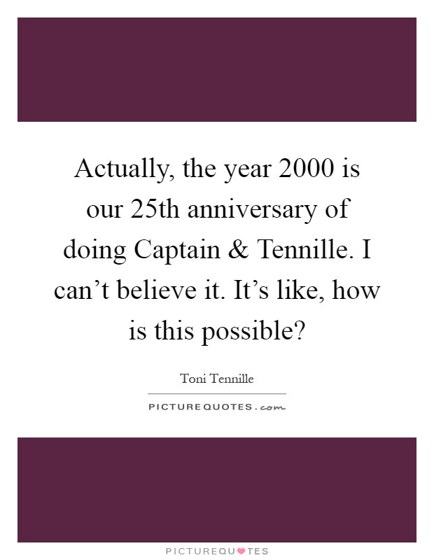 Actually, the year 2000 is our 25th anniversary of doing Captain and Tennille. I can't believe it. It's like, how is this possible? Picture Quote #1