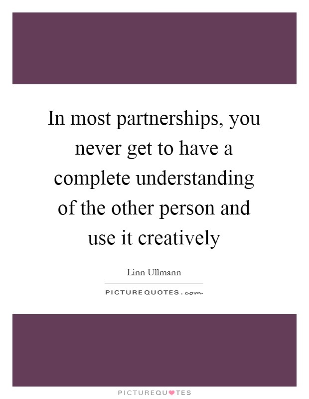 In most partnerships, you never get to have a complete understanding of the other person and use it creatively Picture Quote #1