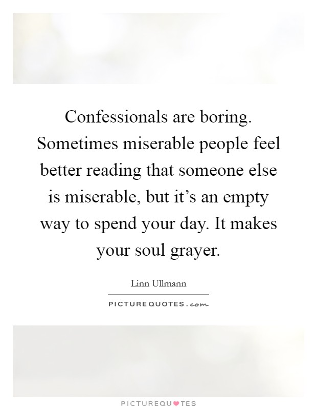 Confessionals are boring. Sometimes miserable people feel better reading that someone else is miserable, but it's an empty way to spend your day. It makes your soul grayer Picture Quote #1