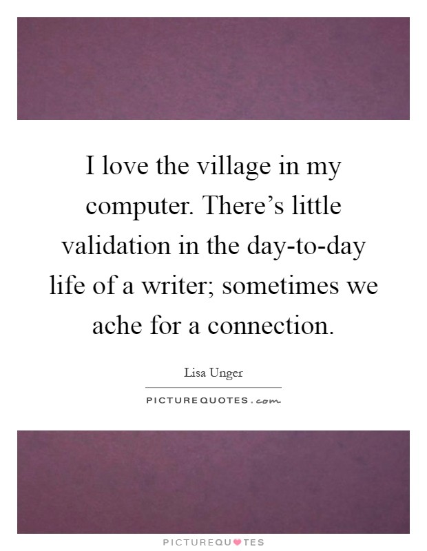I love the village in my computer. There's little validation in the day-to-day life of a writer; sometimes we ache for a connection Picture Quote #1