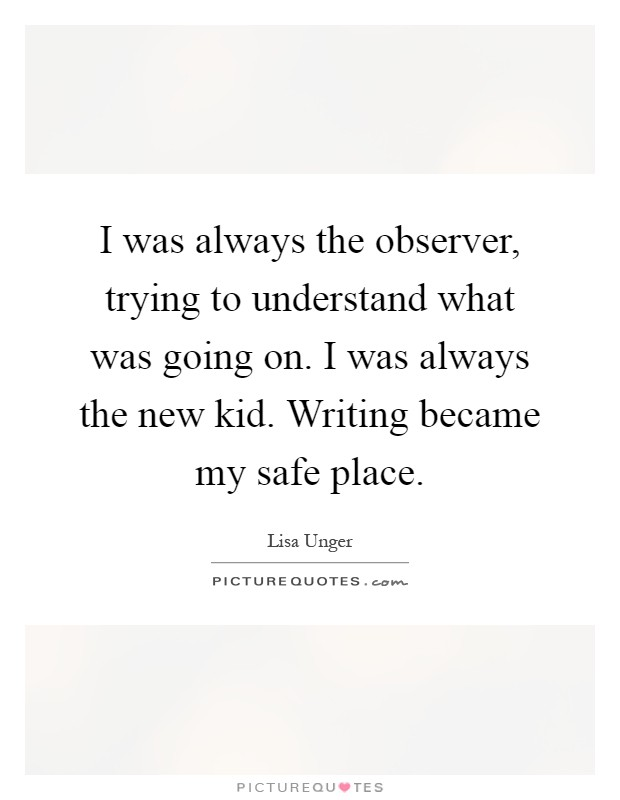 I was always the observer, trying to understand what was going on. I was always the new kid. Writing became my safe place Picture Quote #1