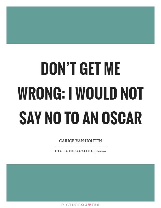 Don't get me wrong: I would not say no to an Oscar Picture Quote #1
