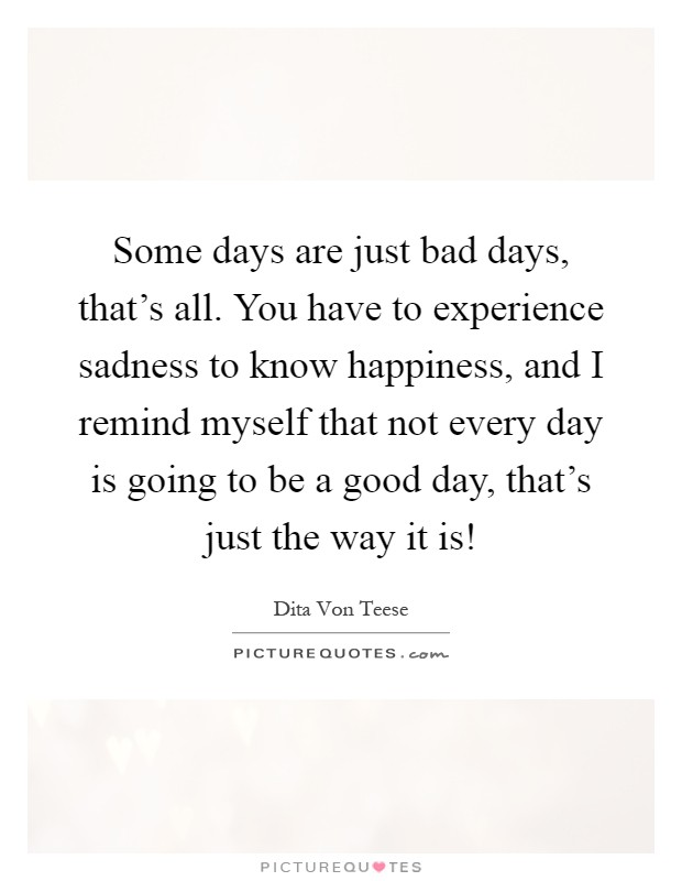 Some days are just bad days, that's all. You have to experience sadness to know happiness, and I remind myself that not every day is going to be a good day, that's just the way it is! Picture Quote #1