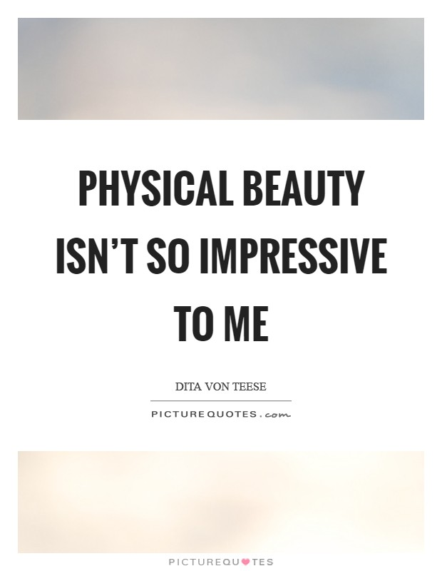 Physical beauty isn't so impressive to me Picture Quote #1