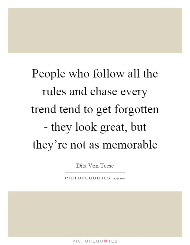 People who follow all the rules and chase every trend tend to get forgotten - they look great, but they're not as memorable Picture Quote #1