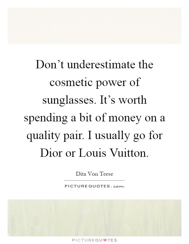 louis vuitton quotes. don\u0027t underestimate the cosmetic power of sunglasses. it\u0027s worth spending a bit money on quality pair. i usually go for dior or louis vuitton quotes l