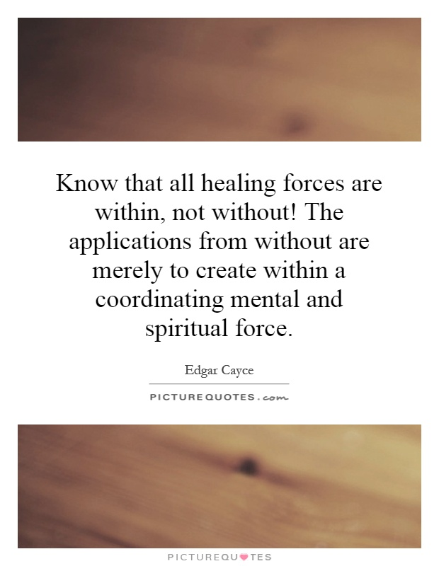 Know that all healing forces are within, not without! The applications from without are merely to create within a coordinating mental and spiritual force Picture Quote #1