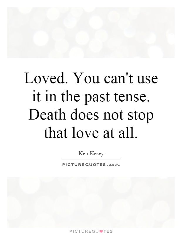 Loved. You can't use it in the past tense. Death does not stop that love at all Picture Quote #1