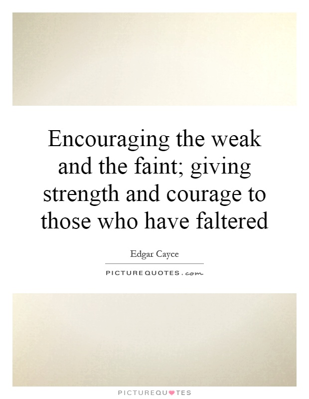 Encouraging the weak and the faint; giving strength and courage to those who have faltered Picture Quote #1