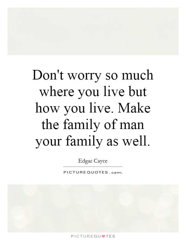 Don't worry so much where you live but how you live. Make the family of man your family as well Picture Quote #1
