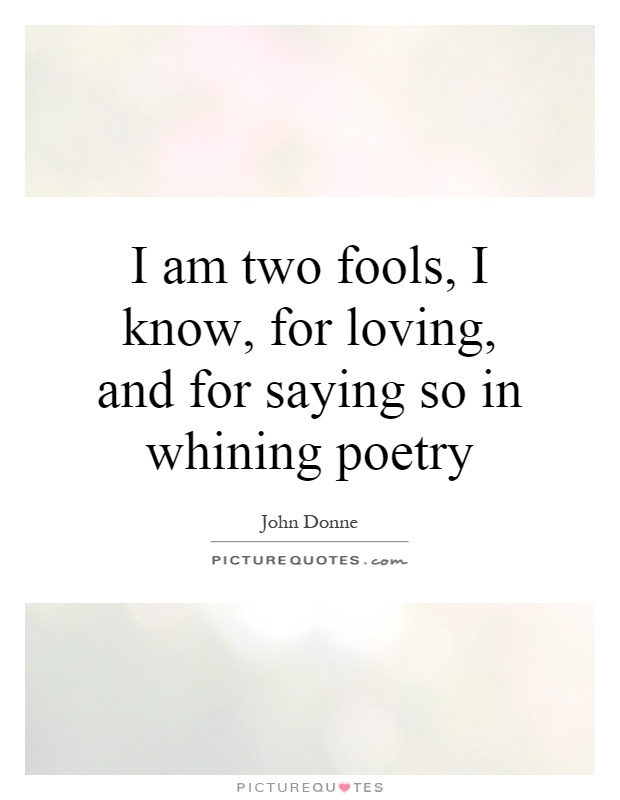 I am two fools, I know, for loving, and for saying so in whining poetry Picture Quote #1