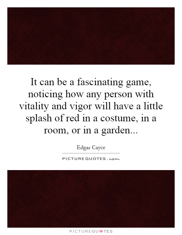 It can be a fascinating game, noticing how any person with vitality and vigor will have a little splash of red in a costume, in a room, or in a garden Picture Quote #1
