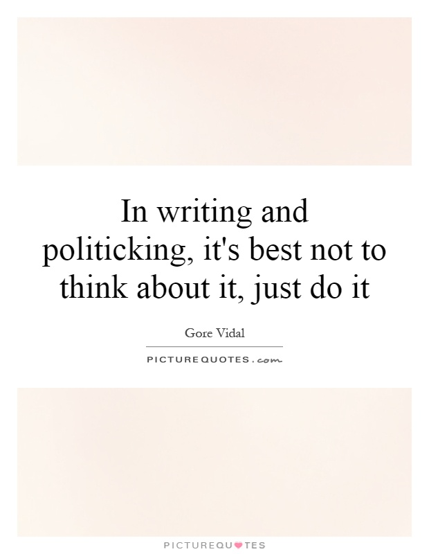 In writing and politicking, it's best not to think about it, just do it Picture Quote #1