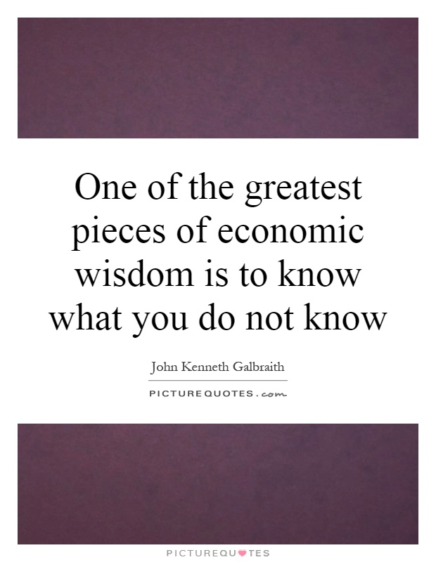One of the greatest pieces of economic wisdom is to know what you do not know Picture Quote #1