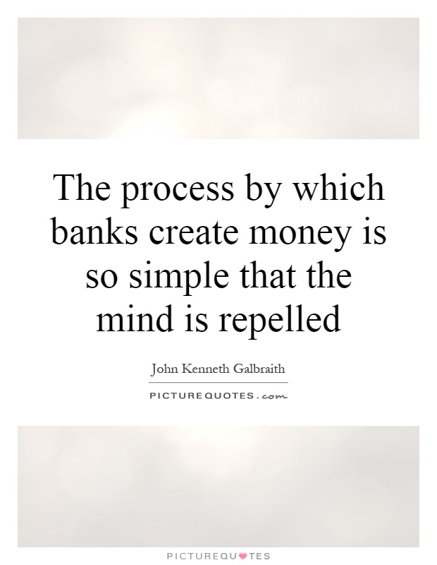 The process by which banks create money is so simple that the mind is repelled Picture Quote #1