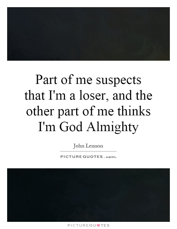 Part of me suspects that I'm a loser, and the other part of me thinks I'm God Almighty Picture Quote #1