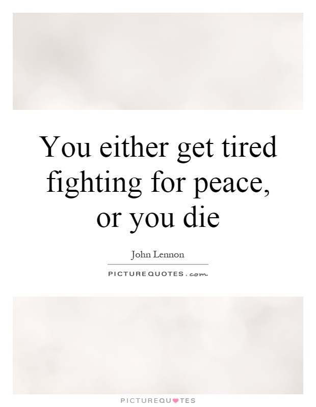 You either get tired fighting for peace, or you die Picture Quote #1