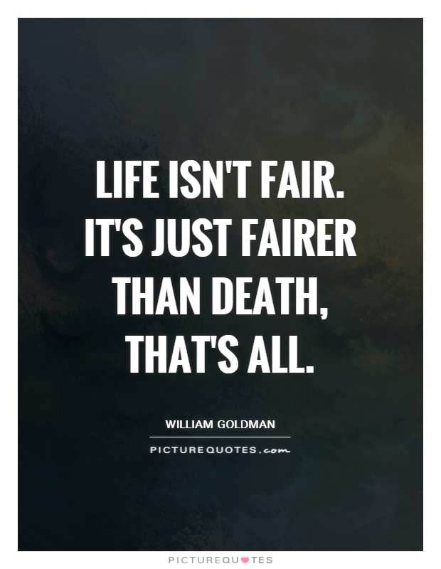 Life isn't fair. It's just fairer than death, that's all Picture Quote #1