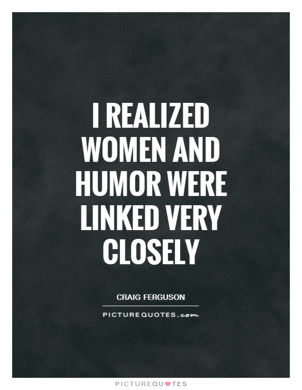I realized women and humor were linked very closely Picture Quote #1