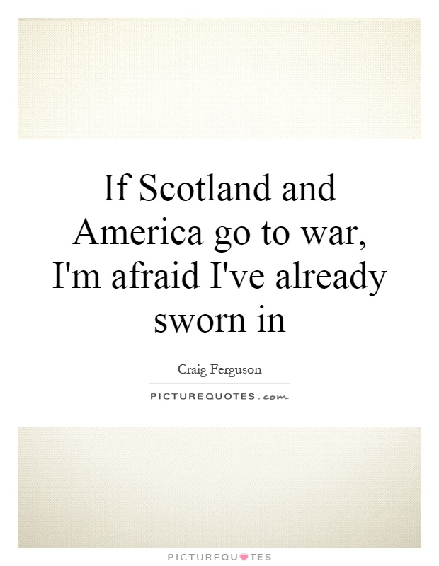 If Scotland and America go to war, I'm afraid I've already sworn in Picture Quote #1