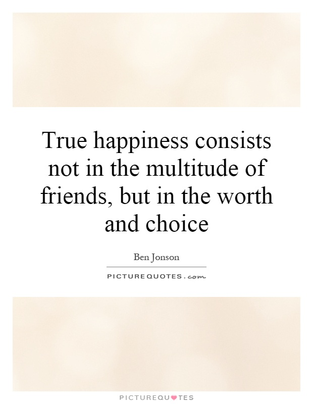 True happiness consists not in the multitude of friends, but in the worth and choice Picture Quote #1