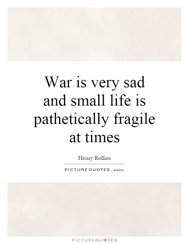 War Is Very Sad And Small Life Is Pathetically Fragile At Times Picture  Quote #1