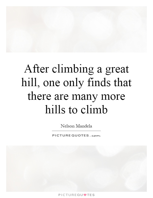 After climbing a great hill, one only finds that there are many more hills to climb Picture Quote #1