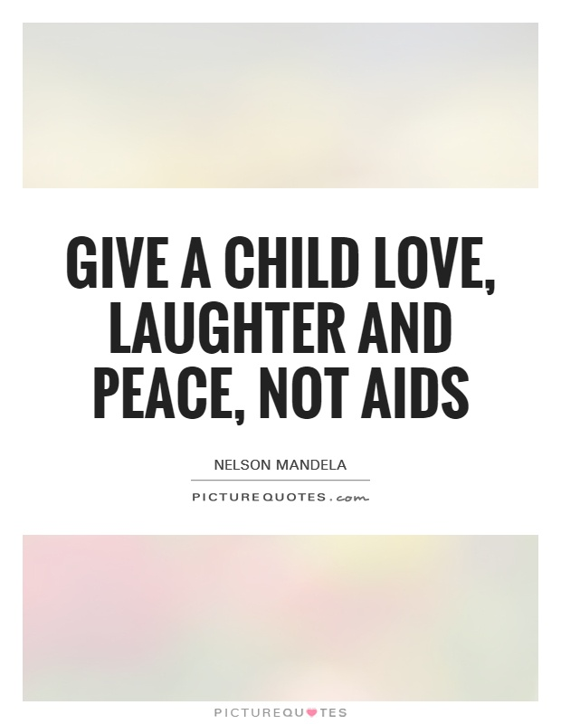 Give a child love, laughter and peace, not AIDS Picture Quote #1