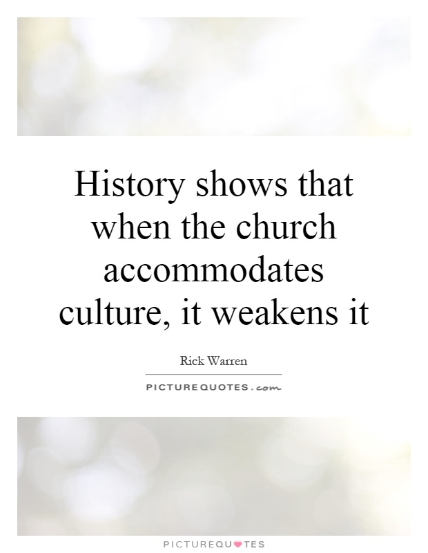 History shows that when the church accommodates culture, it weakens it Picture Quote #1