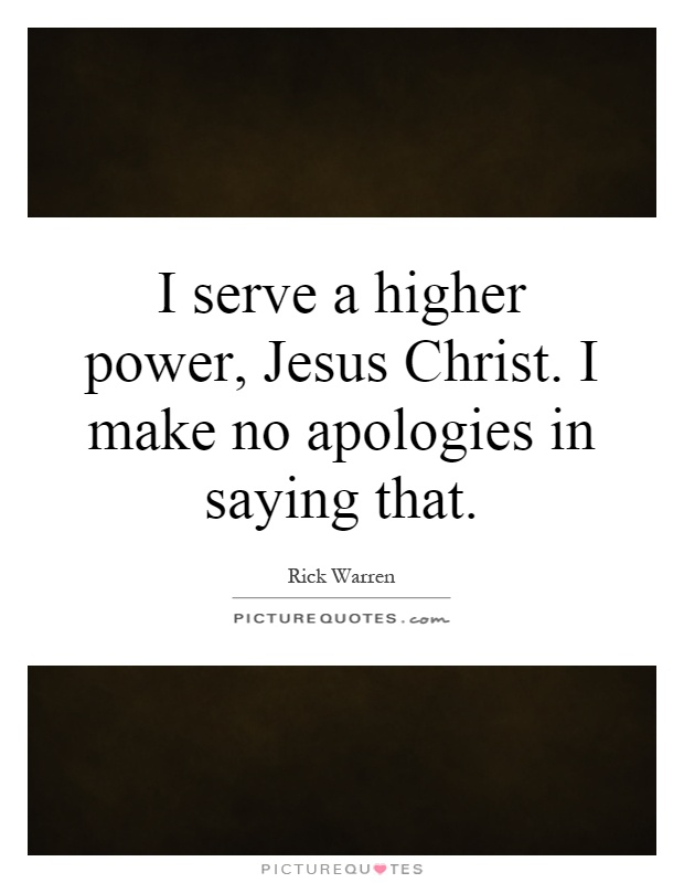 I serve a higher power, Jesus Christ. I make no apologies in saying that Picture Quote #1