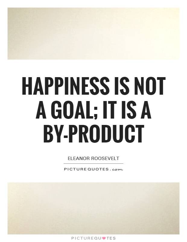Happiness is not a goal; it is a by-product Picture Quote #1