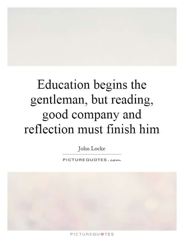 education begins the gentleman but reading good company and
