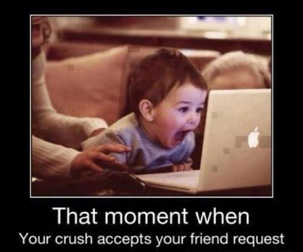 That moment when your crush accepts your friend request Picture Quote #1