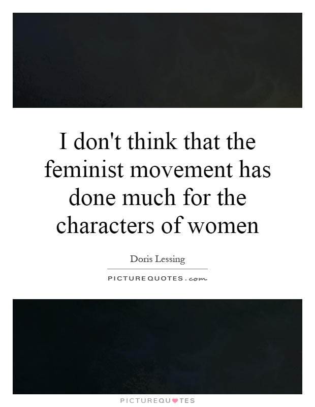 I don't think that the feminist movement has done much for the characters of women Picture Quote #1