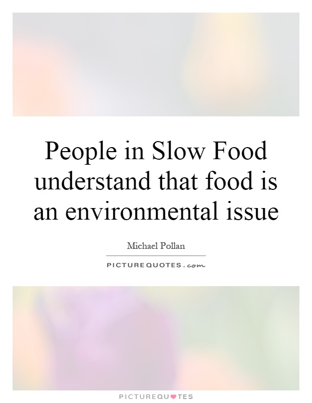 People in Slow Food understand that food is an environmental issue Picture Quote #1