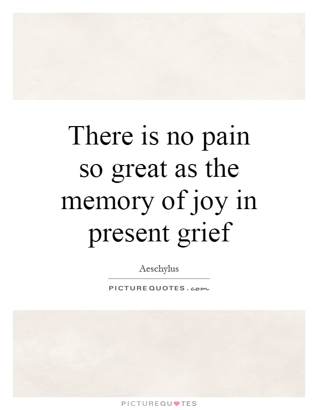 There is no pain so great as the memory of joy in present grief Picture Quote #1