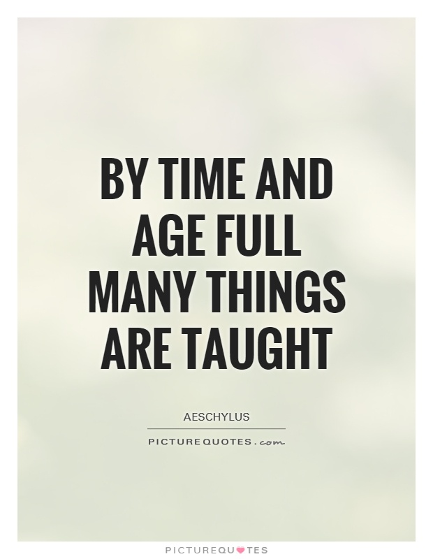 By Time and Age full many things are taught Picture Quote #1
